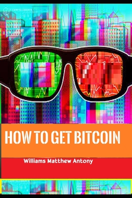 How to get Bitcoin: - the next global reserve currency, the beginner's guide To Bitcoin, Decentralized Money