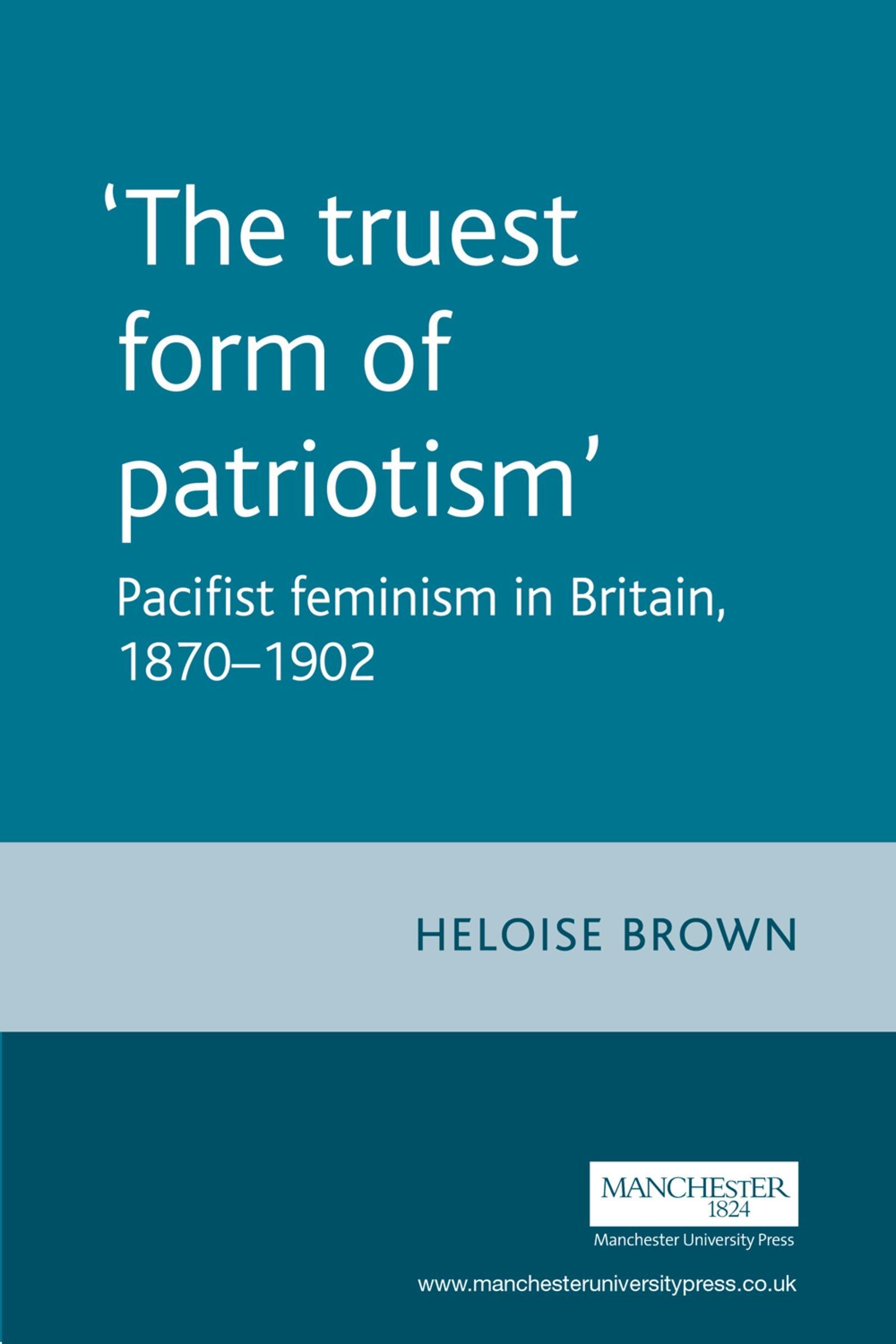 The Truest Form of Patriotism: Pacifist Feminism in Britain, 1870-1902