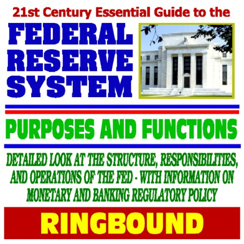21st Century Essential Guide to the Federal Reserve System, Purposes, and Functions: Detailed Look at the Structure, Responsibilities, and Operations of the Fed