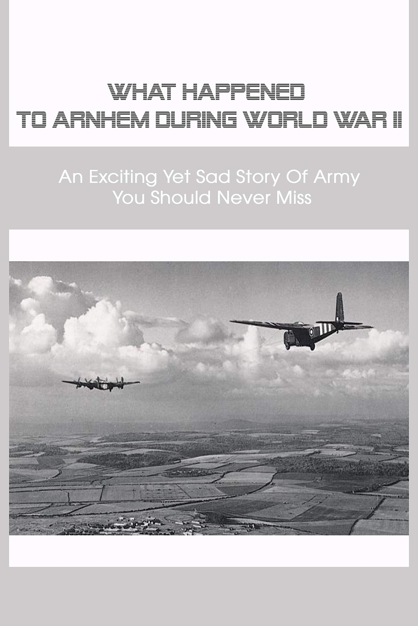 What Happened To Arnhem During WWII: An Exciting Yet Sad Story Of Army You Should Never Miss: World War 2 Books Non Fiction