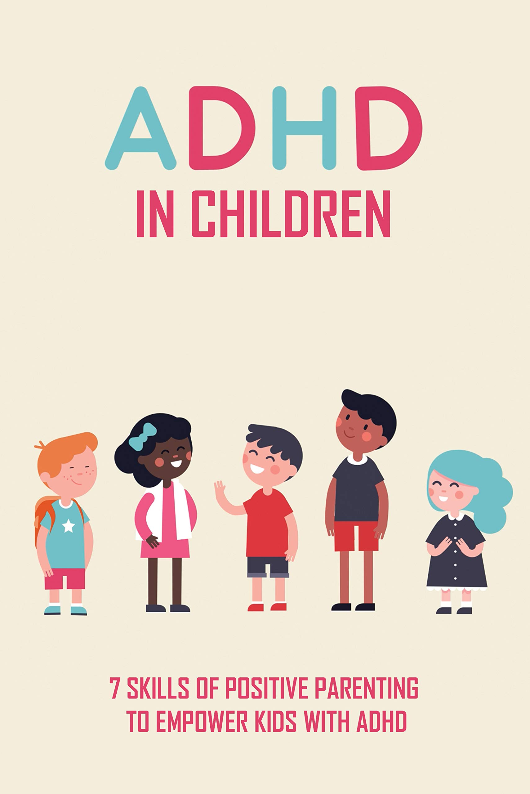 ADHD in Children: 7 Skills Of Positive Parenting To Empower Kids With ADHD: How Can I Help My Child With Adhd