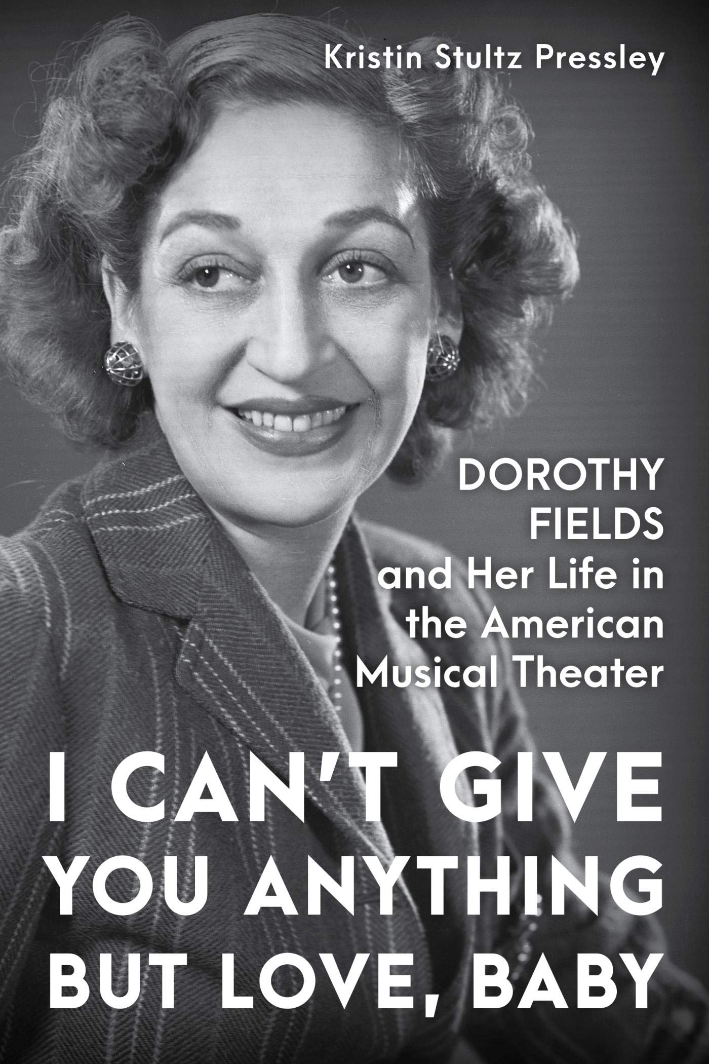 I Can't Give You Anything but Love, Baby: Dorothy Fields and Her Life in the American Musical Theater