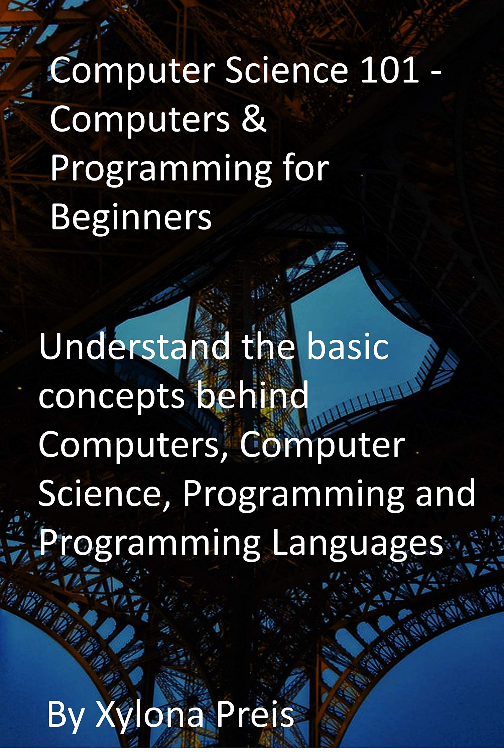 Computer Science 101 - Computers & Programming for Beginners: Understand the basic concepts behind Computers, Computer Science, Programming and Programming Languages