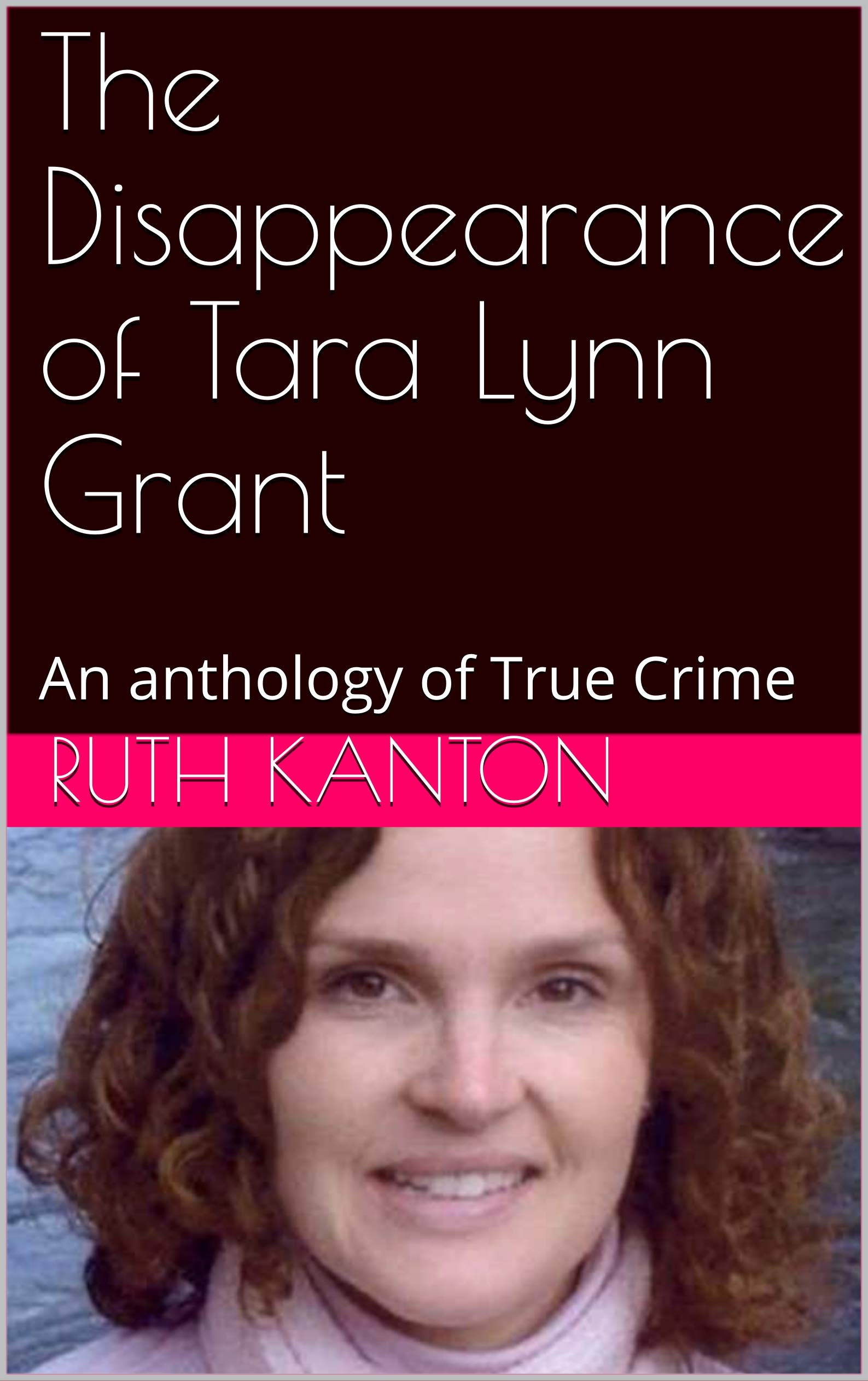 The Disappearance of Tara Lynn Grant: An anthology of True Crime
