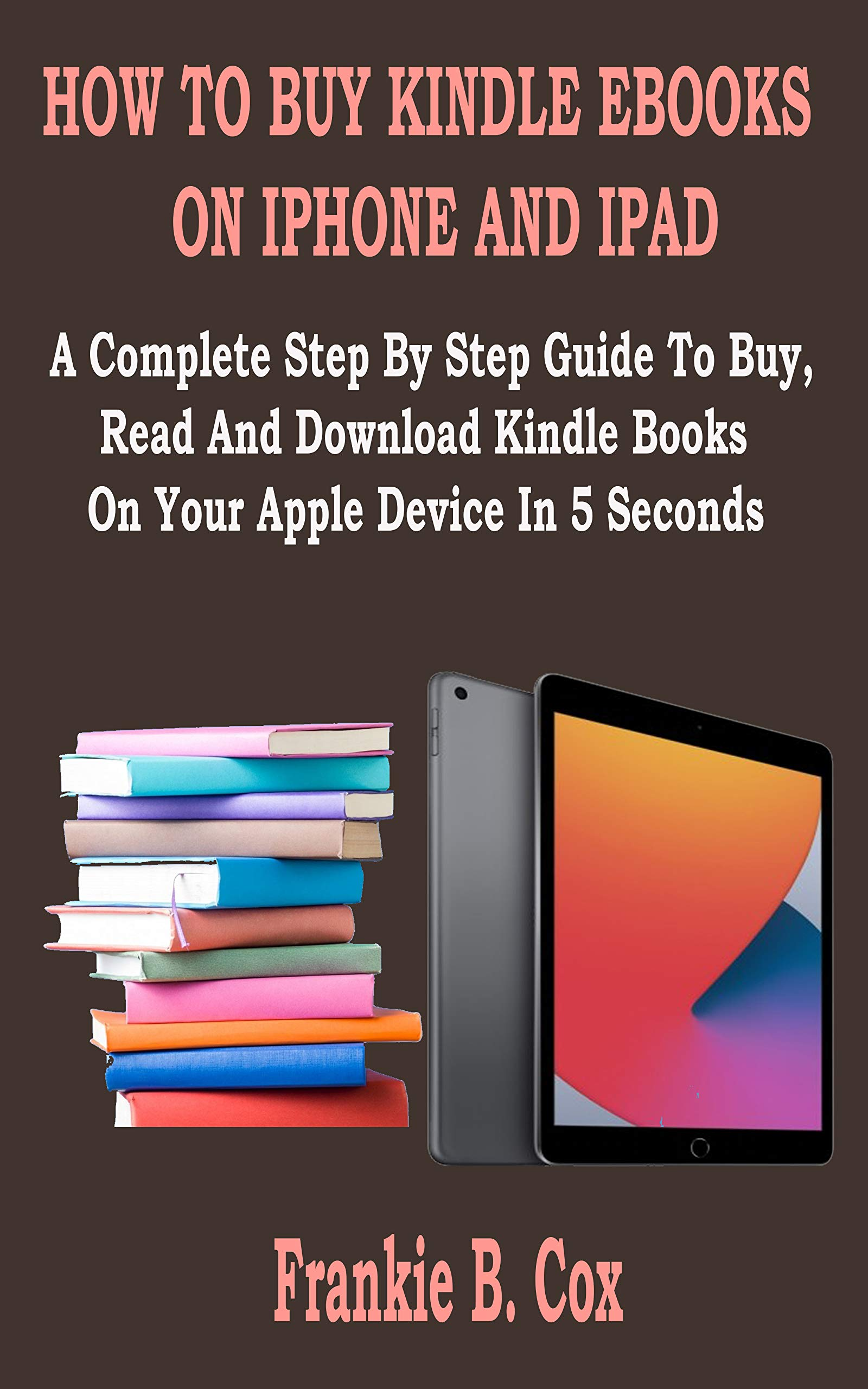 HOW TO BUY KINDLE EBOOKS ON IPHONE AND IPAD: A Complete Step By Step Guide To Buy, Read And Download Kindle Books On Your Apple Device In 5 Seconds