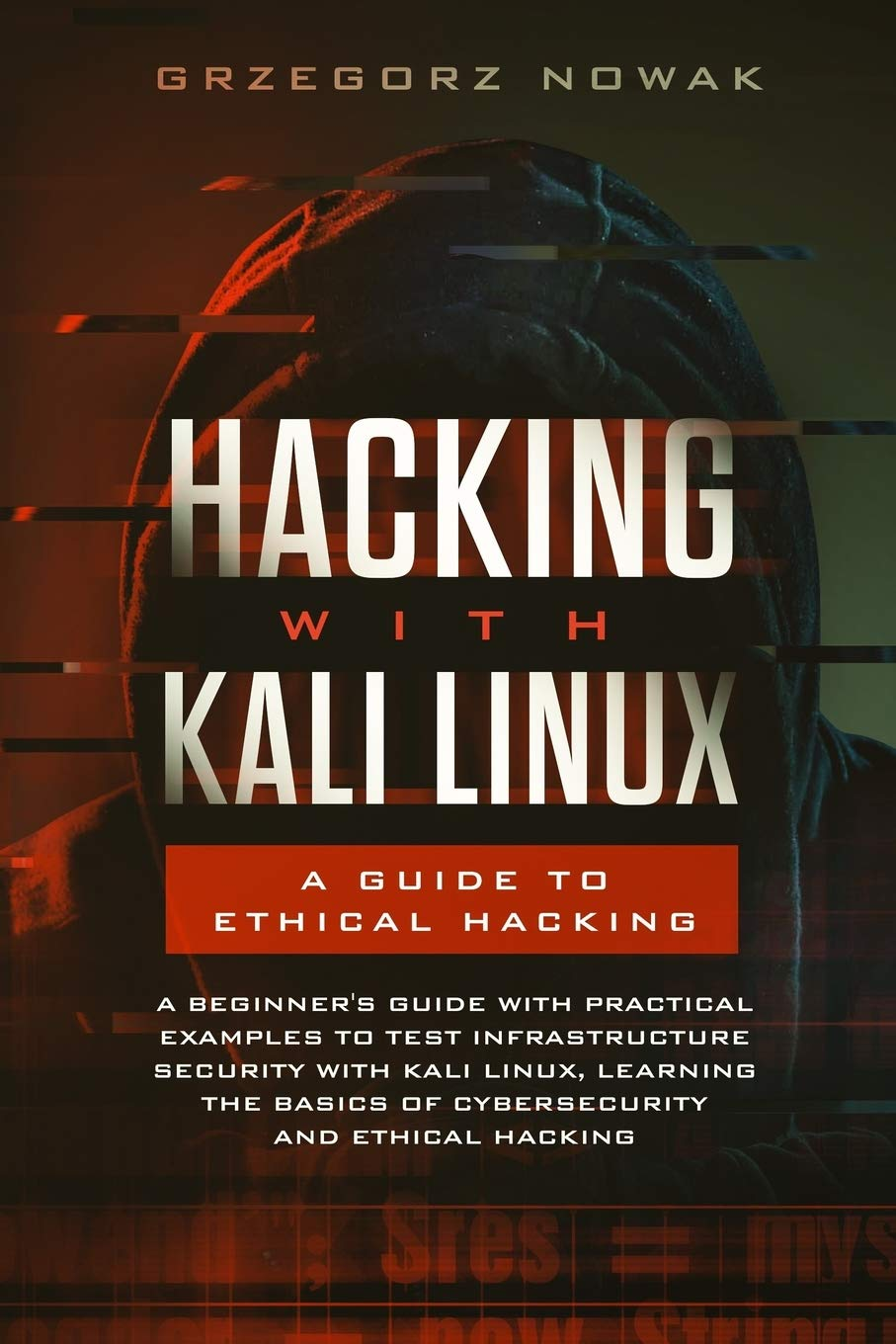 Hacking with Kali Linux: A Guide to Ethical Hacking: A Beginner's Guide with Practical Examples to Learn the Basics of CyberSecurity and Ethical Hacking,Testing Infrastructure Security with Kali Linux