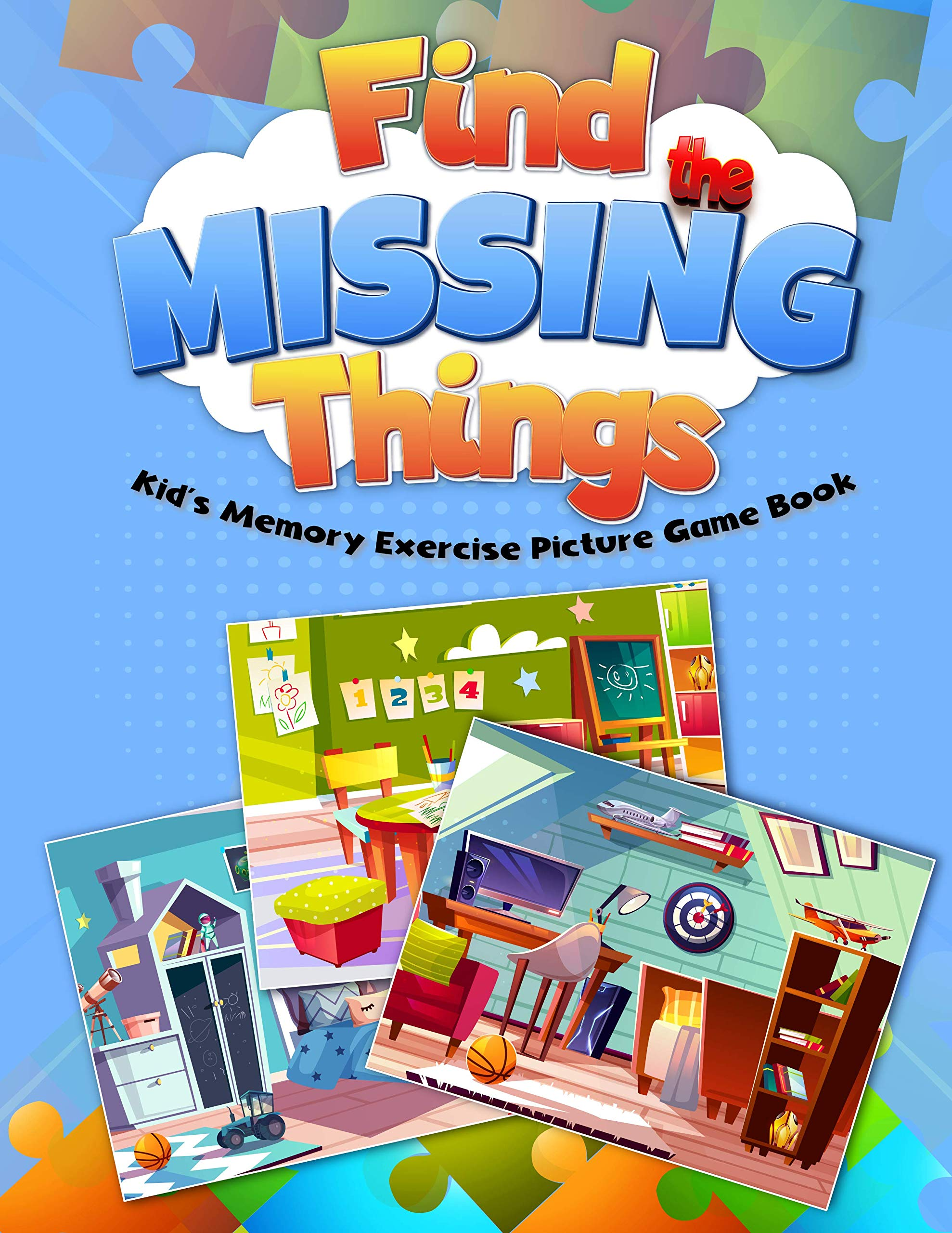 Find the Missing Things Kid's Memory Exercise Picture Game Book: 15 room pictures, 3 scenarios of missing objects; kids search the things & have fun; word learning, brain & memory exercise, ages 4-9