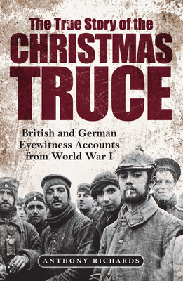 The True Story of the Christmas Truce: British and German Eyewitness Accounts from World War I
