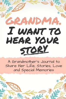 Grandma, I Want to Hear Your Story: A Grandma's Journal To Share Her Life, Stories, Love And Special Memories