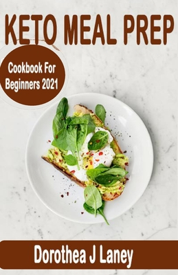 Keto Meal Prep Cookbook for Beginners 2021: The Complete keto Meal Prep Guide to Lose Weight with Low-Carb Ketogenic Diet that Men, Women, and Busy People Can Do (21- day meal Plan Included)