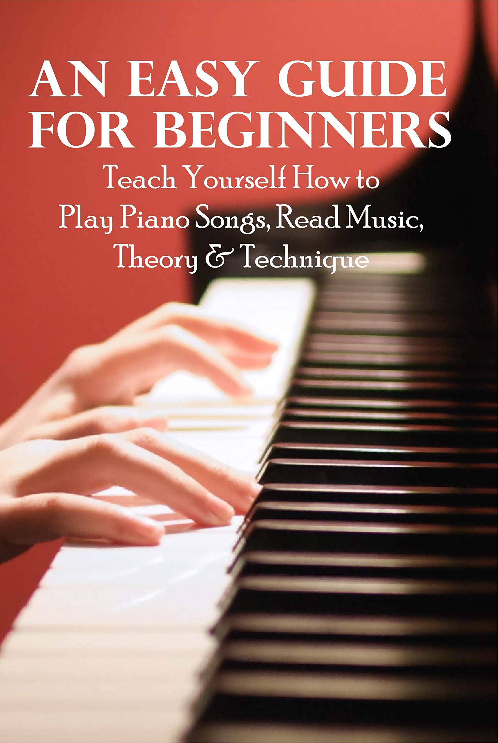 An Easy Guide For Beginners: Teach Yourself How to Play Piano Songs, Read Music, Theory & Technique: How To Play Keyboard Songs