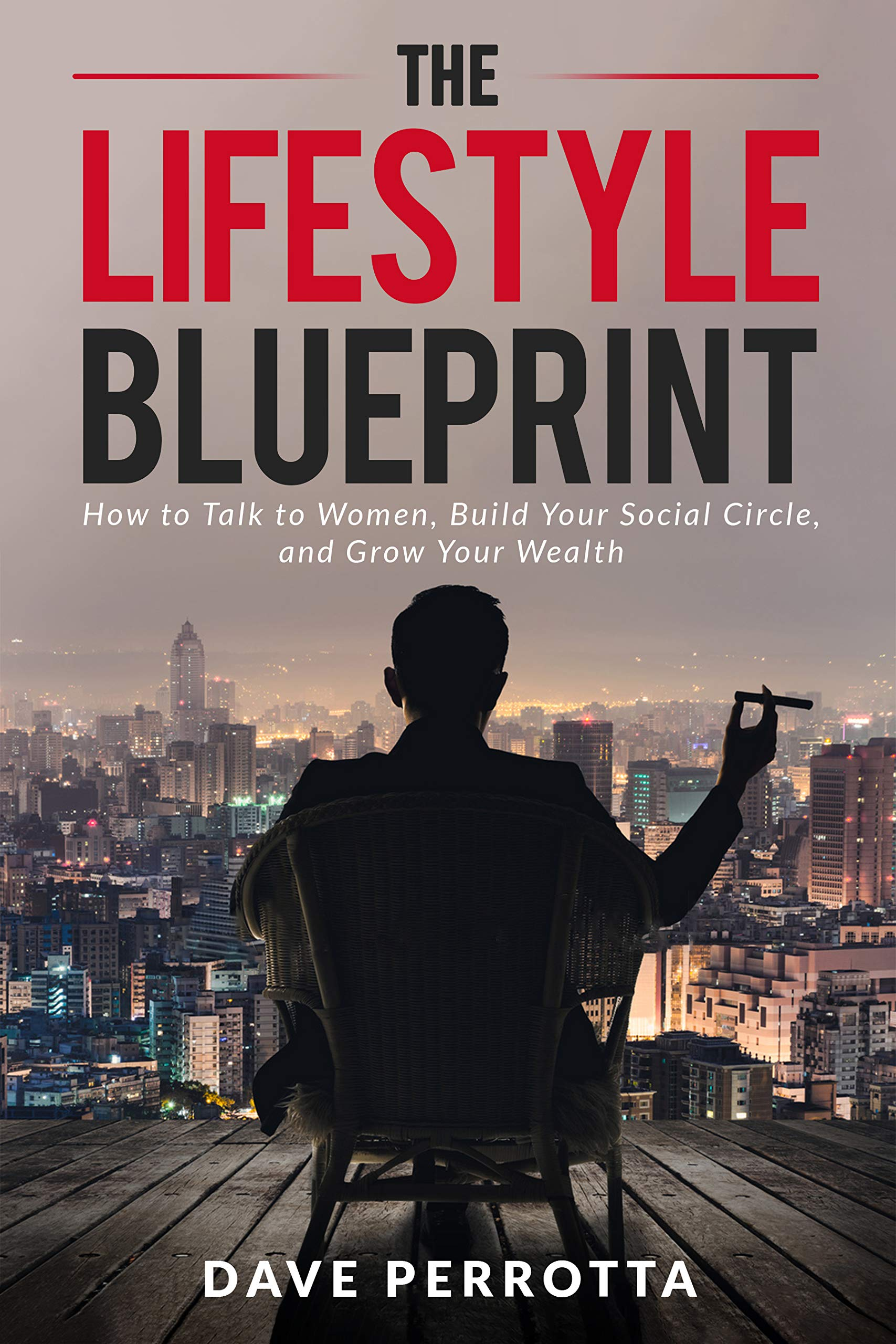 The Lifestyle Blueprint: How to Talk to Women, Build Your Social Circle, and Grow Your Wealth (The Dating & Lifestyle Success Series Book 1)