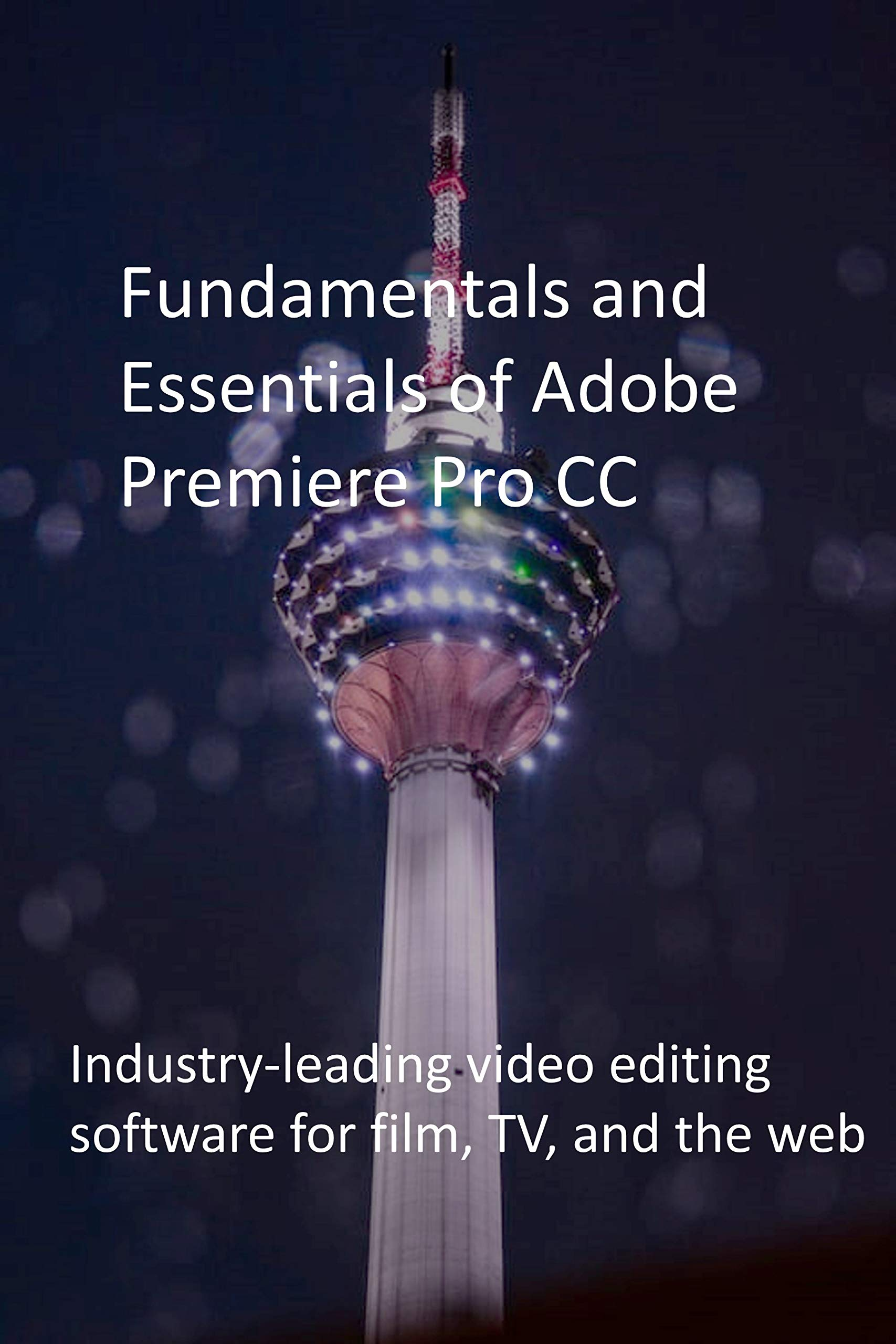 Fundamentals and Essentials of Adobe Premiere Pro CC: Industry-leading video editing software for film, TV, and the web