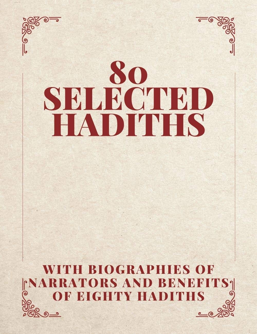 80 SELECTED HADITHS With Biographies of Narrators and Benefits of Eighty Hadiths: understand and live the sunnah of our prophet Muhammad (peace be upon him).