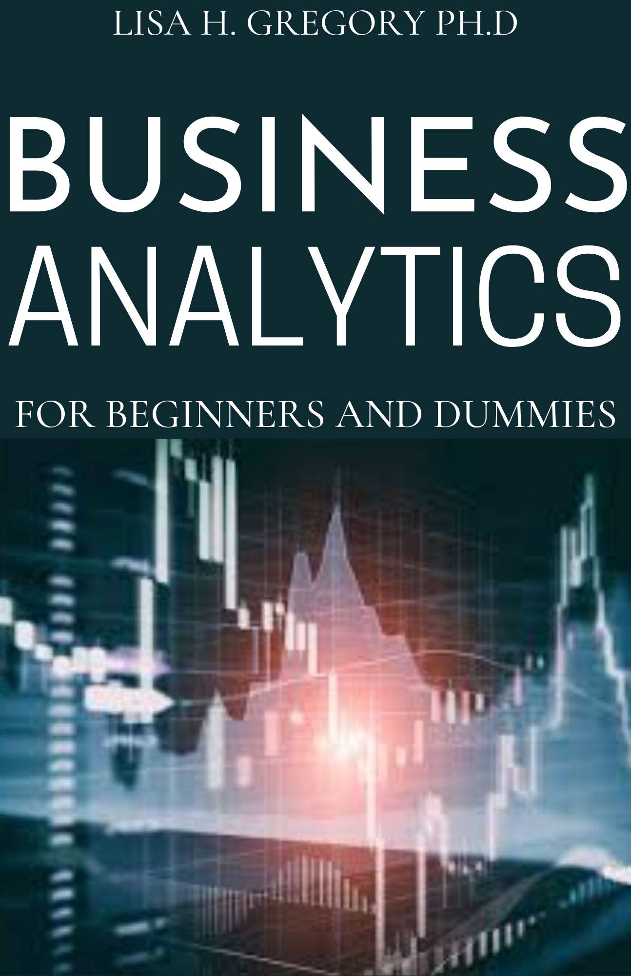 BUSINESS ANALYTICS FOR BEGINNERS AND DUMMIES: A MANAGERIAL PERSPECTIVE ON BUSINESS INTELLIGENCE AND DATA SCIENCE