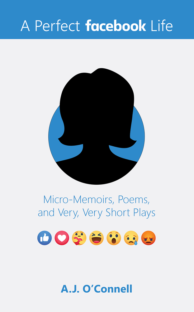 A Perfect Facebook Life: Micro-Memoirs, Poems, and Very, Very Short Plays