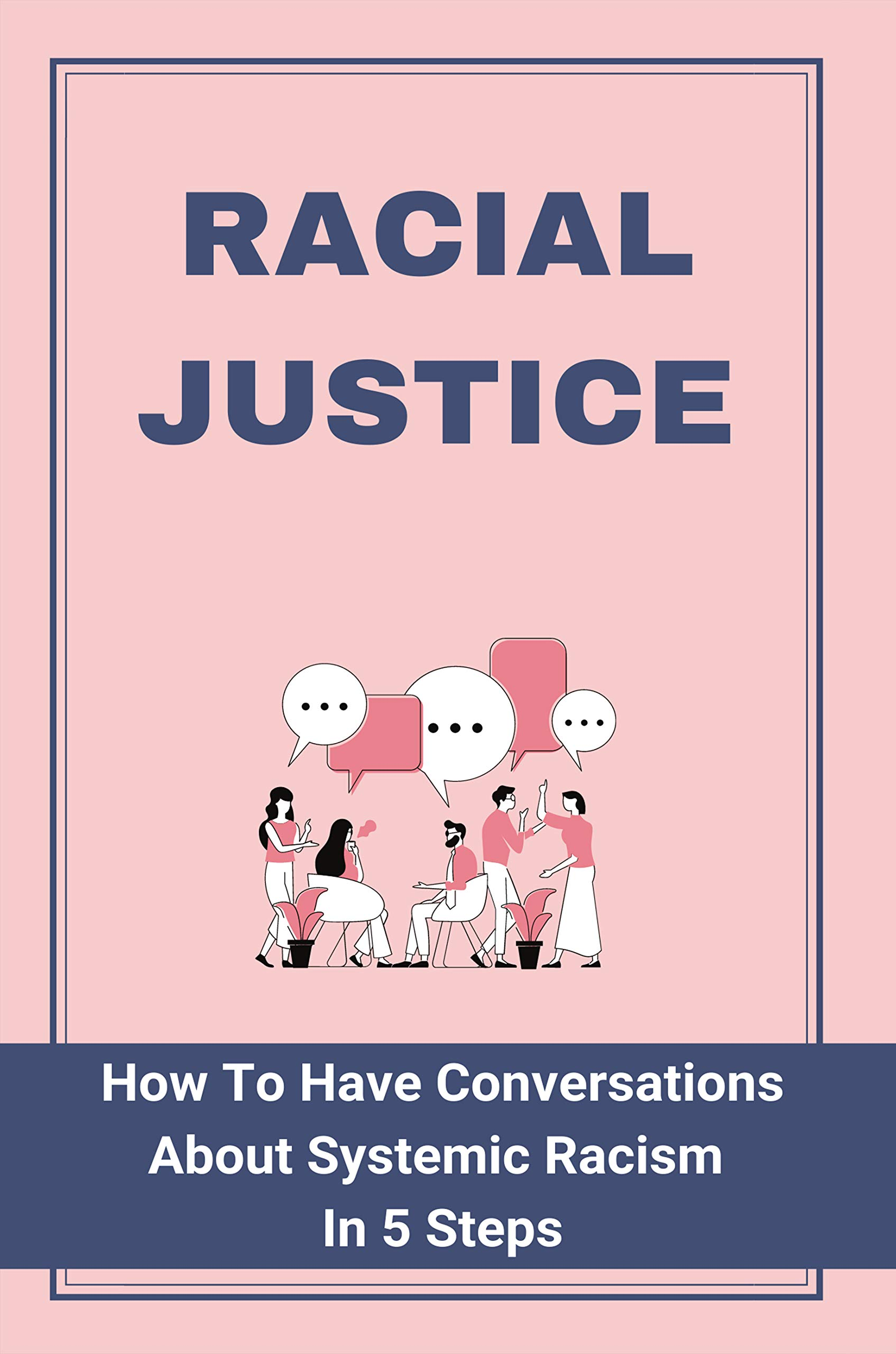 Racial Justice: How To Have Conversations About Systemic Racism In 5 Steps: Stop Being Afraid Book