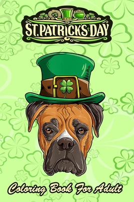 St Patricks Day Coloring Book For Adult: Boxer Dog Lovers Boys Men - An Adult Coloring Books St Patrick for Kids, Adults with Beautiful Irish Shamrock, Leprechaun and Other Saint Patrick's Day Stuff - St Patricks Day Book (St. Patricks Day G