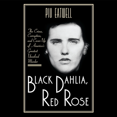 Black Dahlia, Red Rose Lib/E: The Crime, Corruption, and Cover-Up of America's Greatest Unsolved Murder