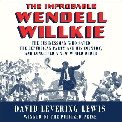 The Improbable Wendell Willkie Lib/E: The Businessman Who Saved the Republican Party and His Country, and Conceived a New World Order
