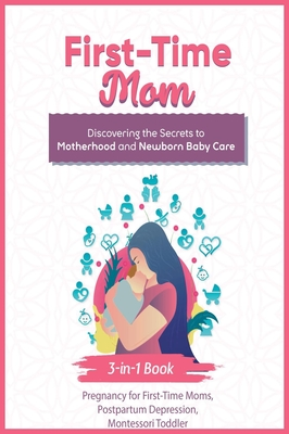 First-Time Mom: Discovering the Secrets to Motherhood and Newborn Baby Care