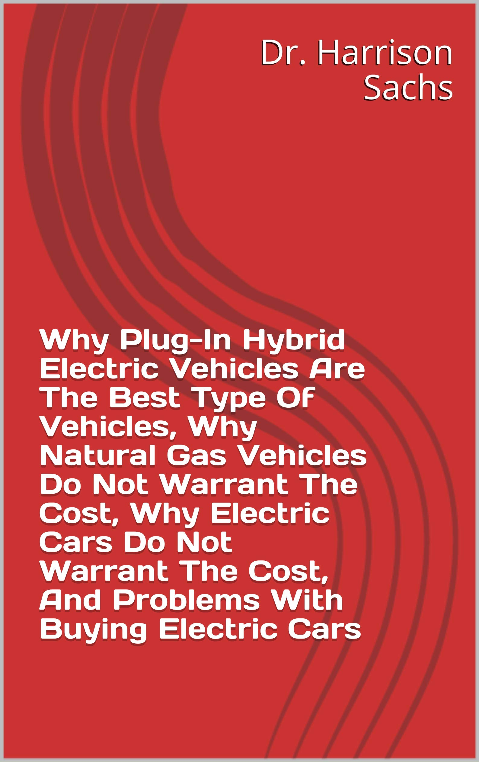 Why Plug-In Hybrid Electric Vehicles Are The Best Type Of Vehicles, Why Natural Gas Vehicles Do Not Warrant The Cost, Why Electric Cars Do Not Warrant The Cost, And Problems With Buying Electric Cars