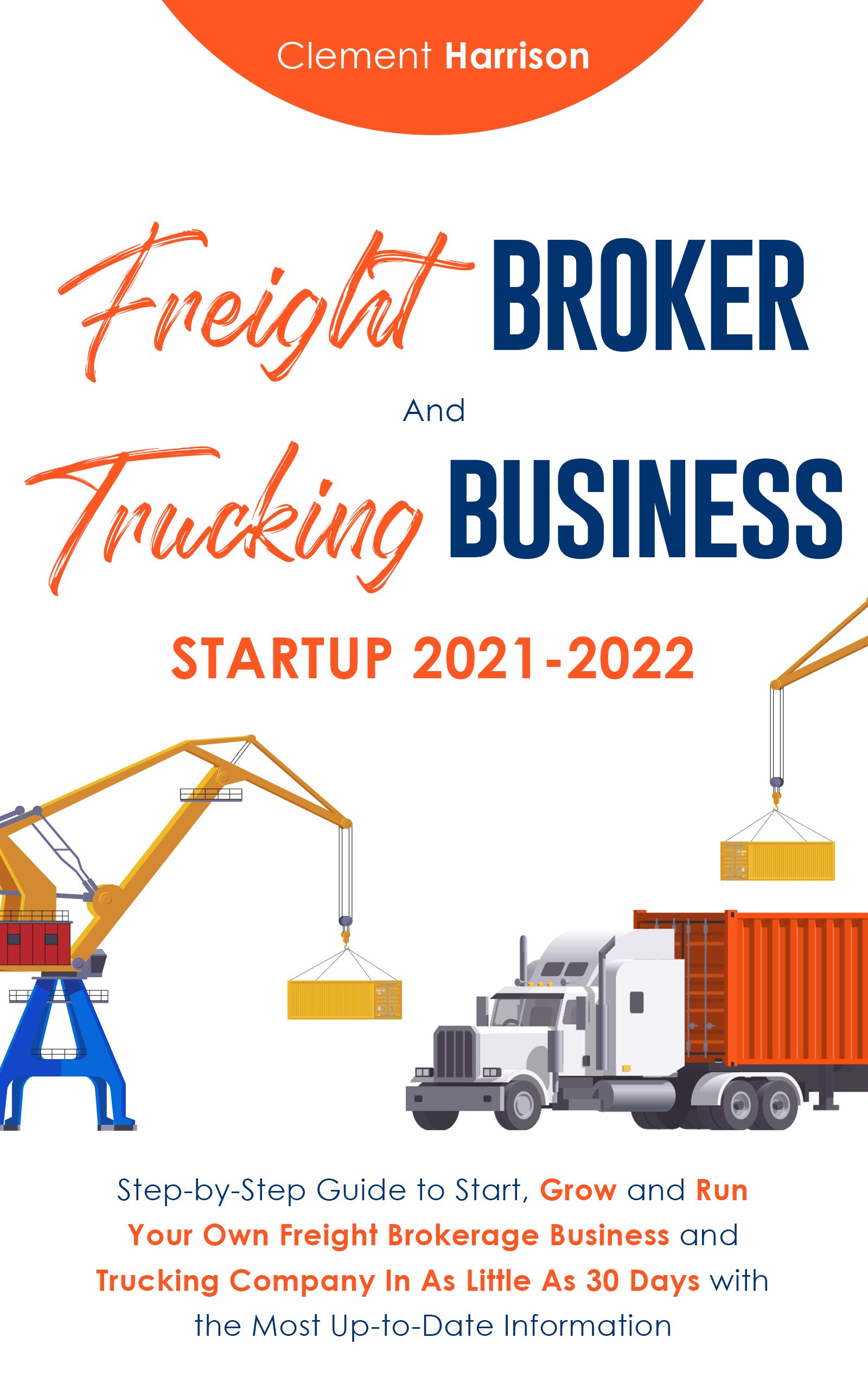 Freight Broker and Trucking Business Startup 2021-2022: How to Start, Grow and Run Your Own Freight Brokerage and Trucking Company In 30 Days with the Most Up-to-Date Information