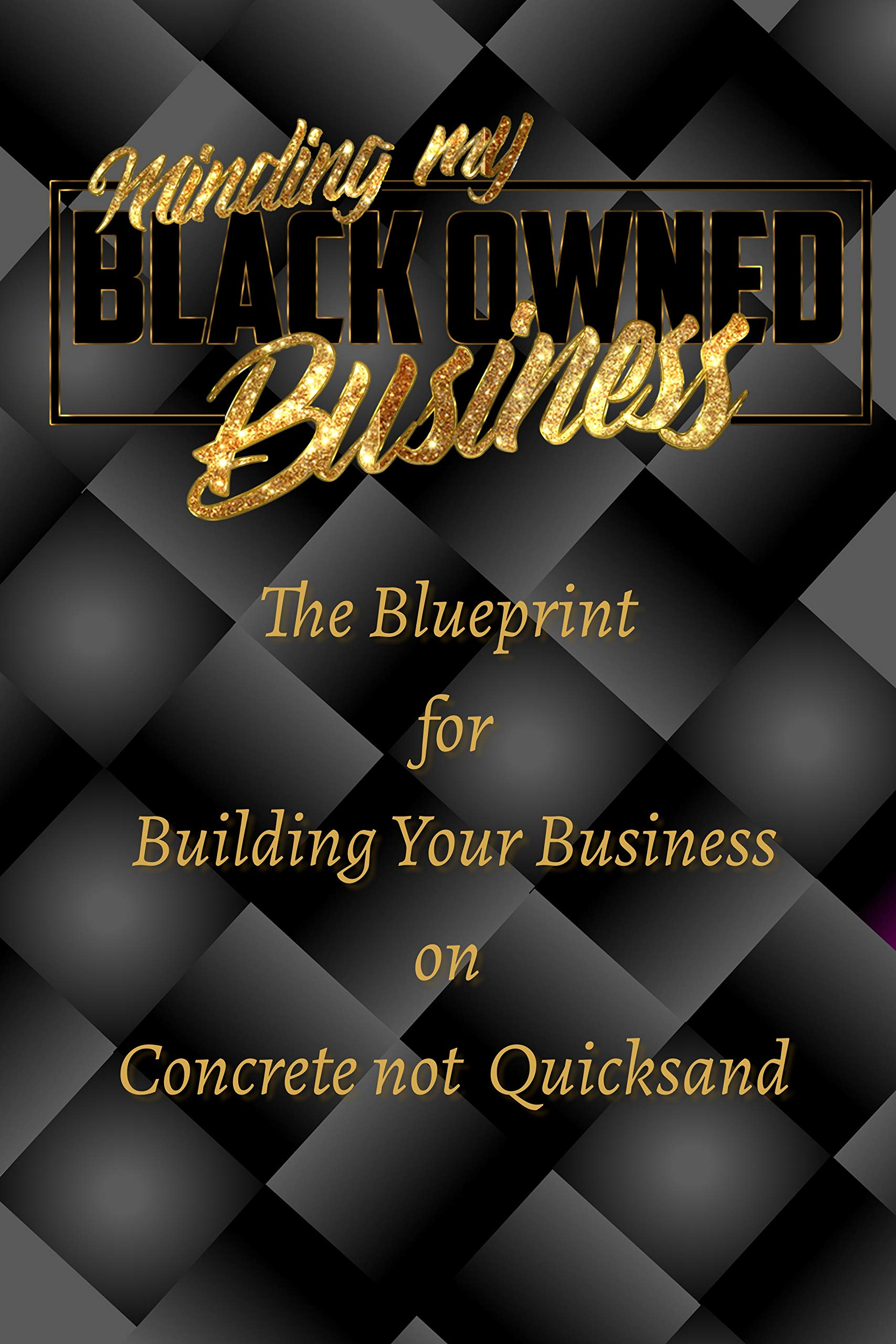Minding my Black Owned Business: The Blueprint for Building your Business on Concrete not Quicksand