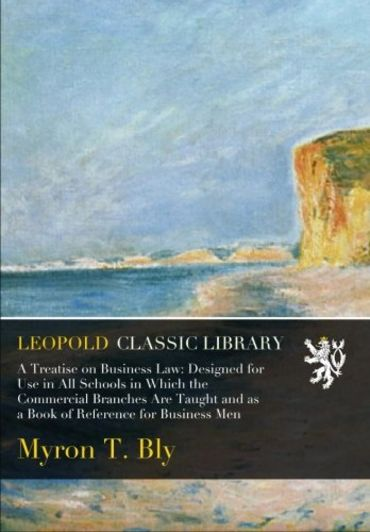 A Treatise on Business Law: Designed for Use in All Schools in Which the Commercial Branches Are Taught and as a Book of Reference for Business Men