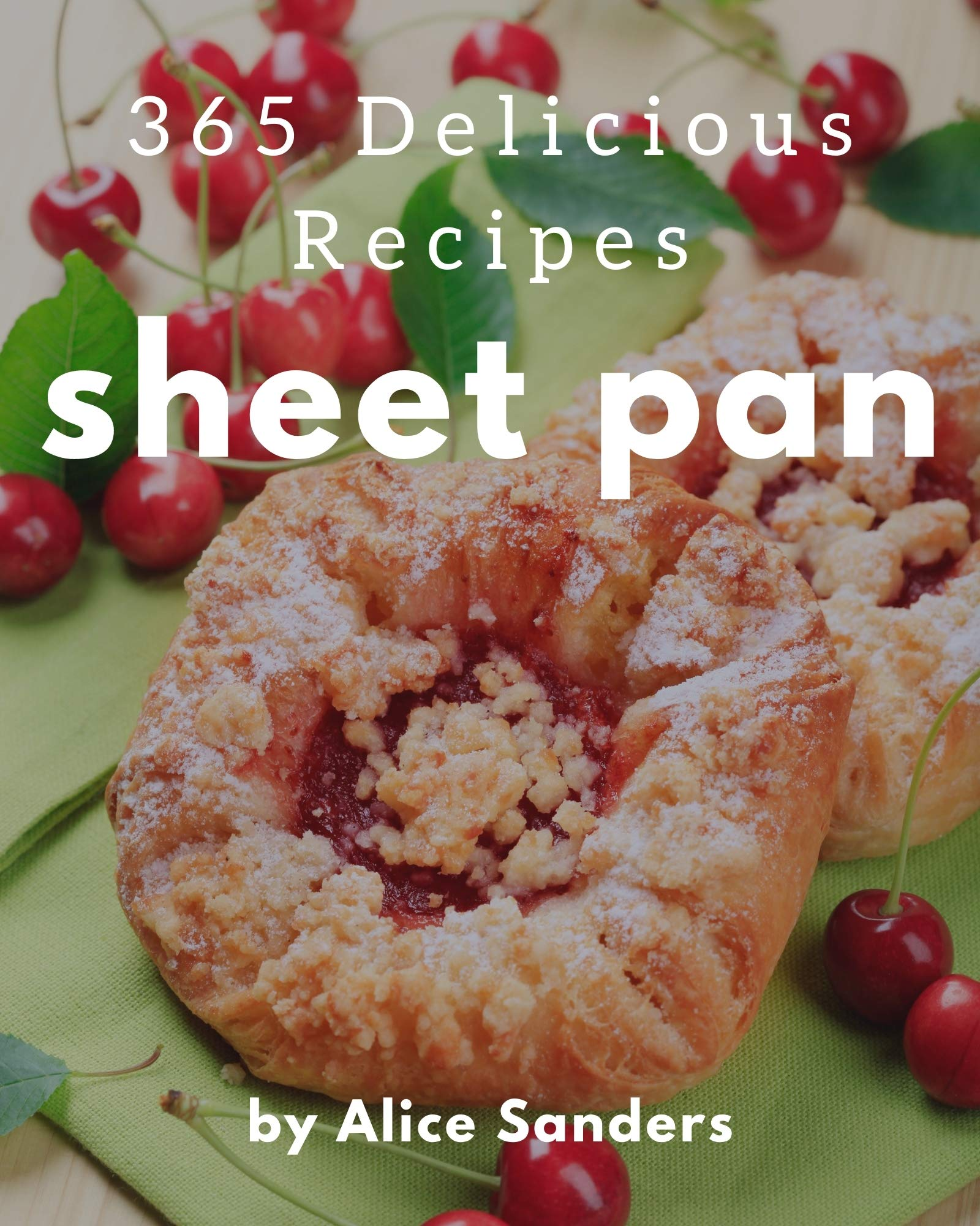 365 Delicious Sheet Pan Recipes: Sheet Pan Cookbook - Where Passion for Cooking Begins