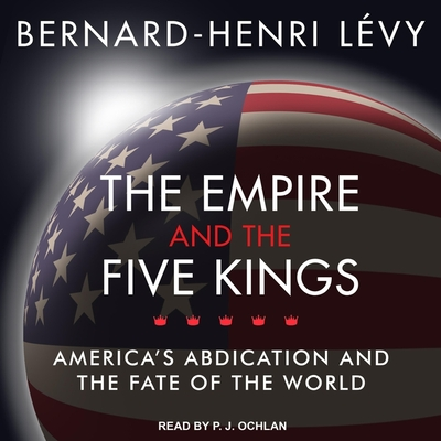 The Empire and the Five Kings Lib/E: America's Abdication and the Fate of the World
