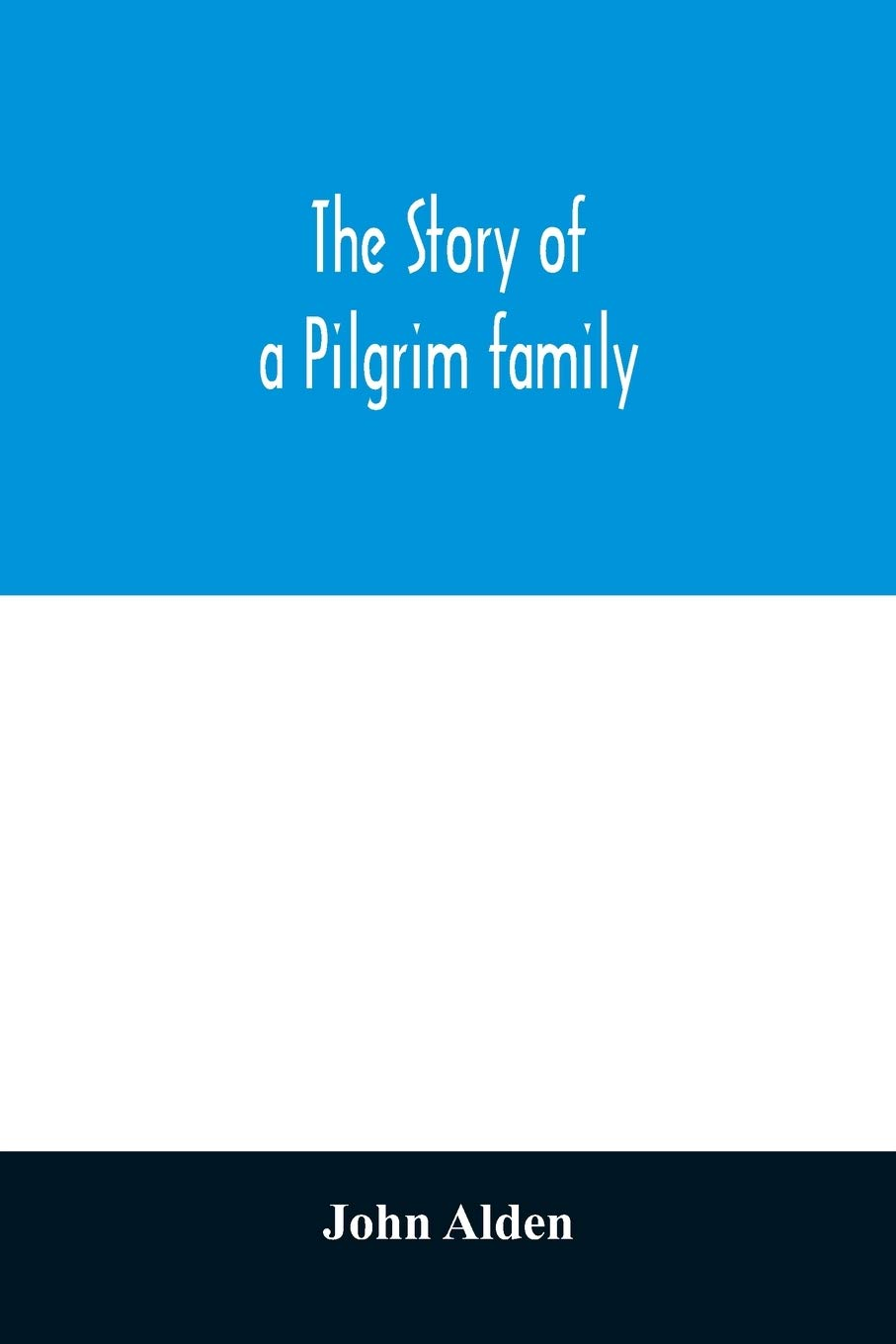 The story of a Pilgrim family. From the Mayflower to the present time; with autobiography, recollections, letters, incidents, and genealogy of the author, Rev. John Alden, in his 83d year