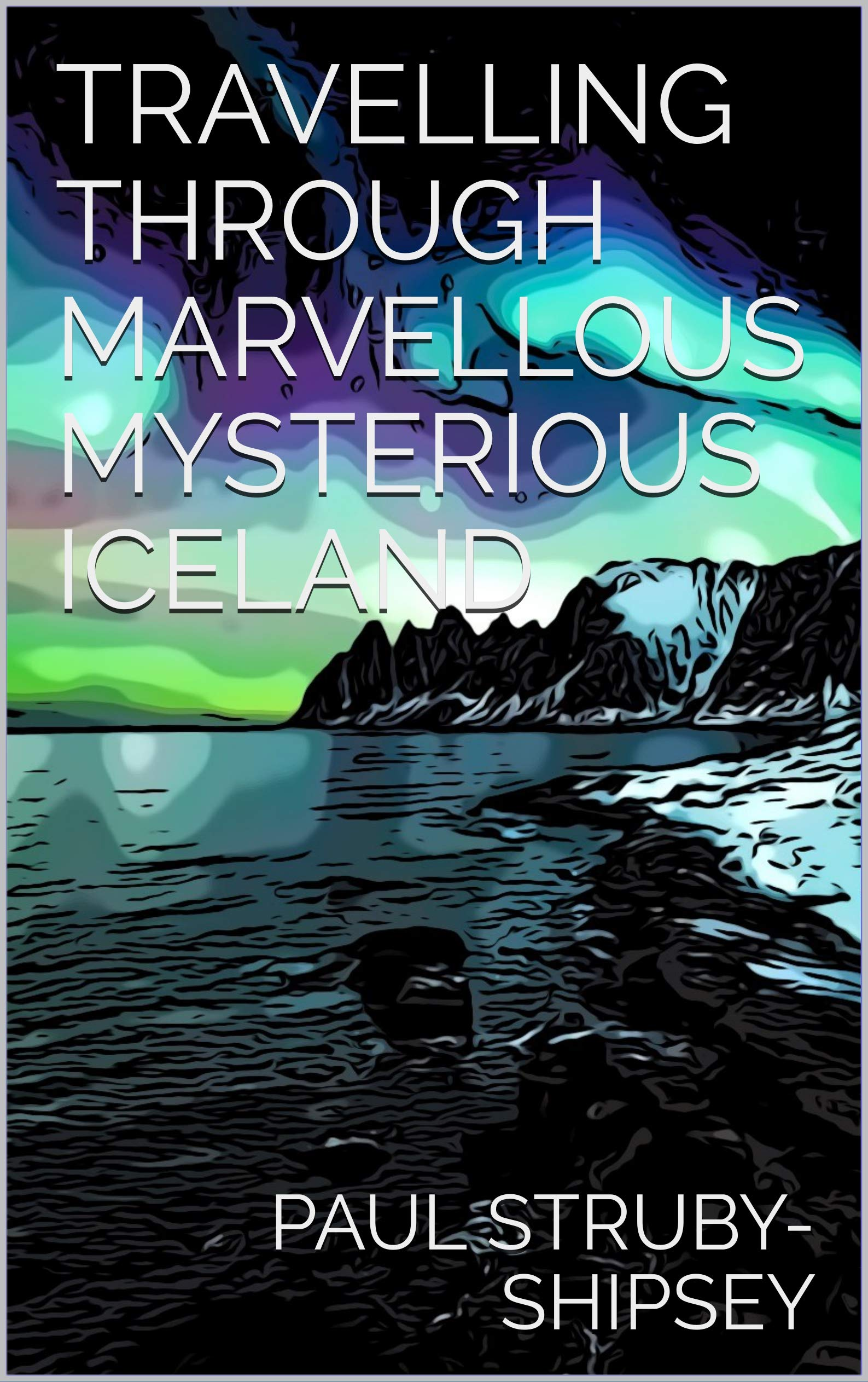 Travelling Through Marvellous Mysterious Iceland (Discover the World Book 5)