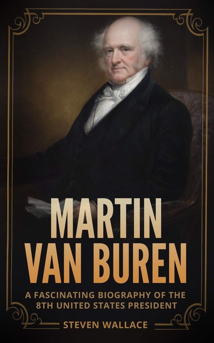 MARTIN VAN BUREN: A FASCINATING BIOGRAPHY OF THE 8TH UNITED STATES PRESIDENT