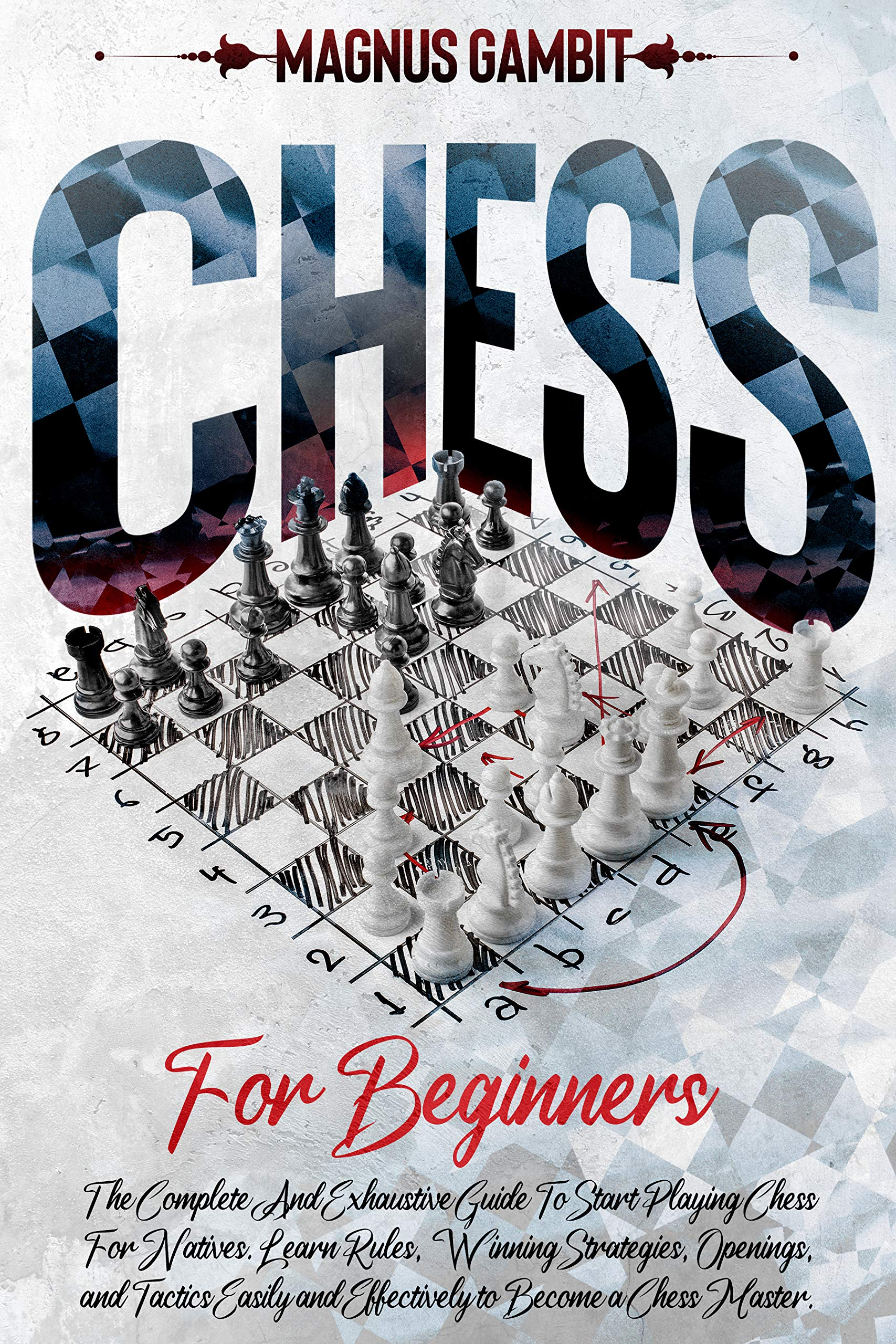 Chess For Beginners: The Complete And Exhaustive Guide To Start Playing Chess For Natives. Learn Rules, Winning Strategies, Openings, and Tactics Easily and Effectively to Become a Chess Master.