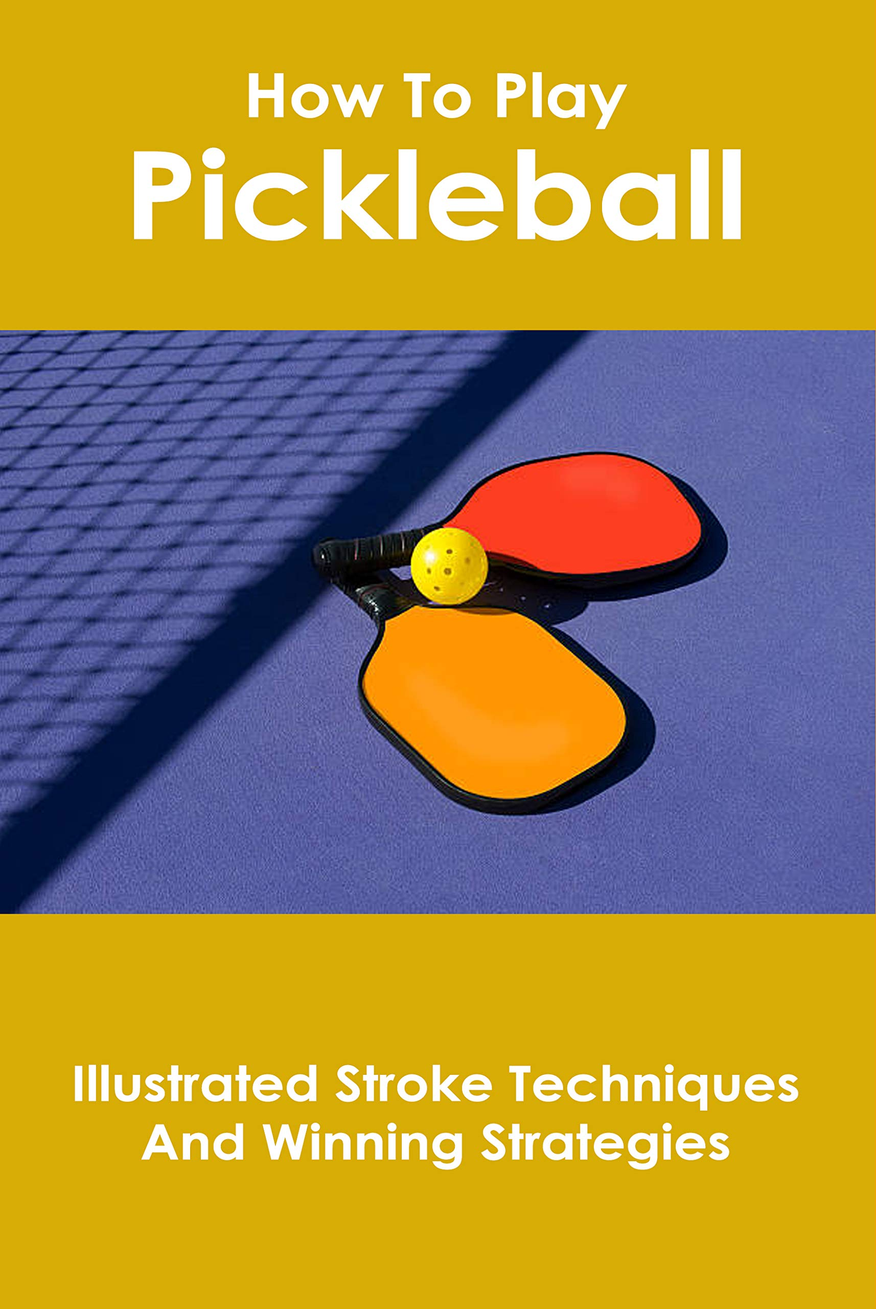How To Play Pickleball: Illustrated Stroke Techniques And Winning Strategies: Pickleball Rulebook 2019