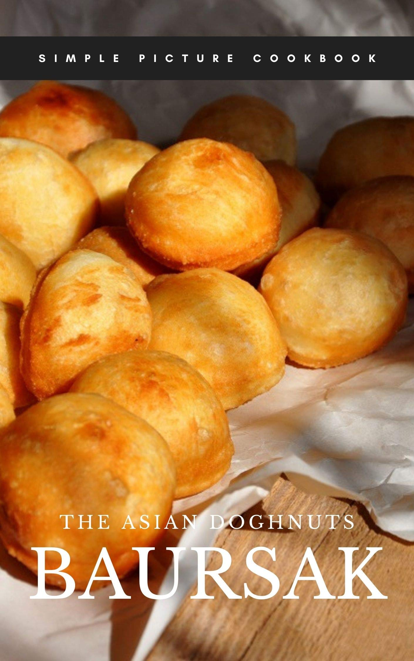 The Asian Doughnuts Baursak simple picture cookbook for everyone: No more words, just action only +video demonstration link inside the book for free download