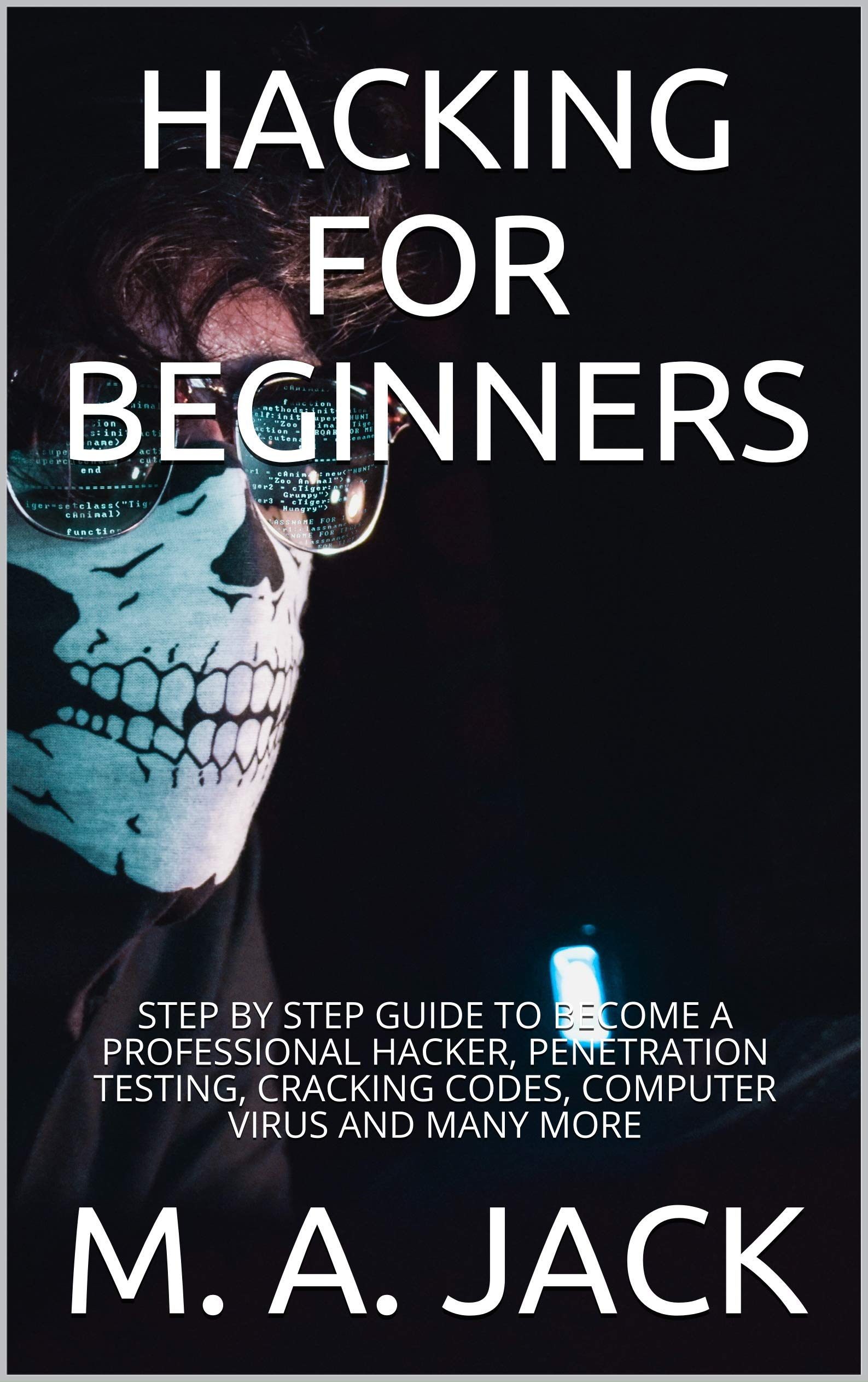 HACKING FOR BEGINNERS: STEP BY STEP GUIDE TO BECOME A PROFESSIONAL HACKER, PENETRATION TESTING, CRACKING CODES, COMPUTER VIRUS AND MANY MORE