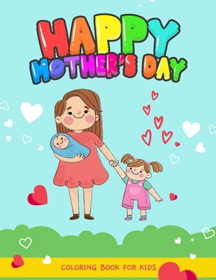 Happy mothers day coloring book for kids: Mothers day coloring pages for toddlers and kids ages 4-8 9-12, I Love My Mom activity book for kids Girls and boys.