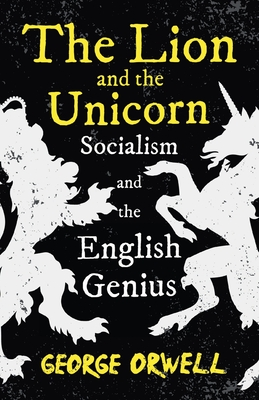 The Lion and the Unicorn - Socialism and the English Genius;With the Introductory Essay 'Notes on Nationalism'