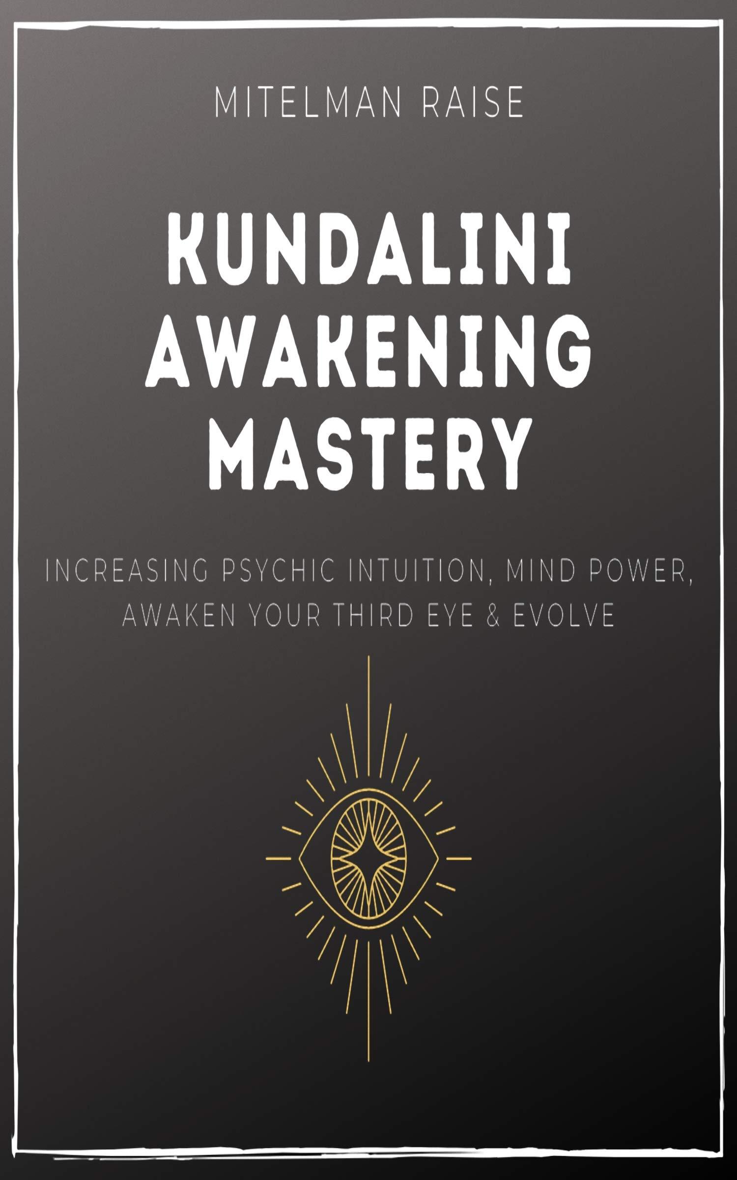 Kundalini Awakening Mastery: Increase Psychic Intuition, Mind Power, Awaken Your Third Eye & Evolve