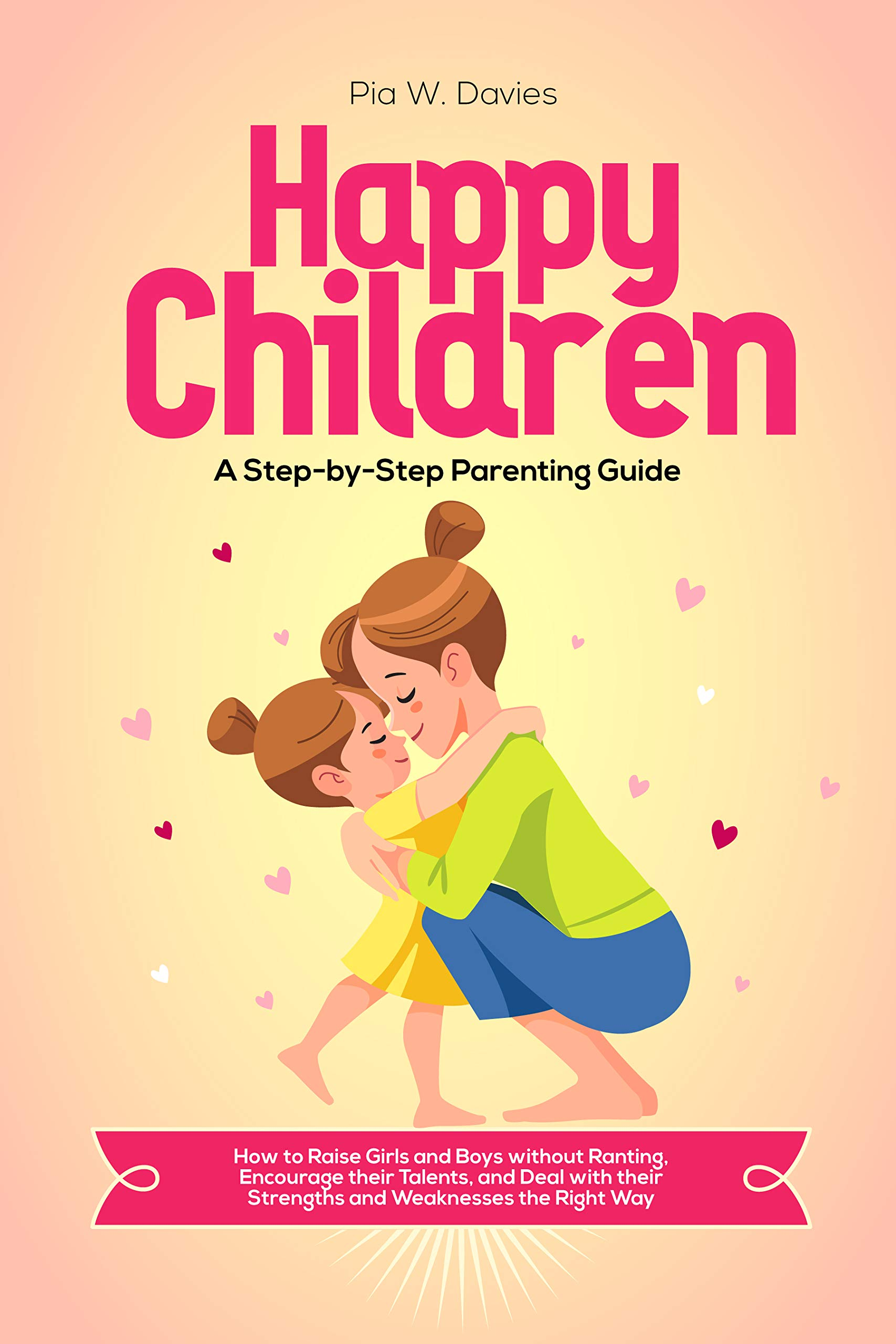 HAPPY CHILDREN - A Step-by-Step Parenting Guide: How to Raise Girls and Boys without Ranting, Encourage their Talents, and Deal with their Strengths and Weaknesses the Right Way