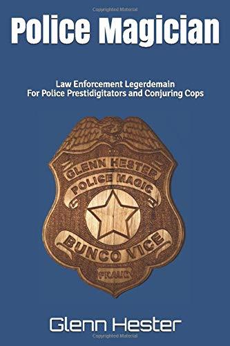 Police Magician: Law Enforcement Legerdemain For Police Prestidigitators and Conjuring Cops