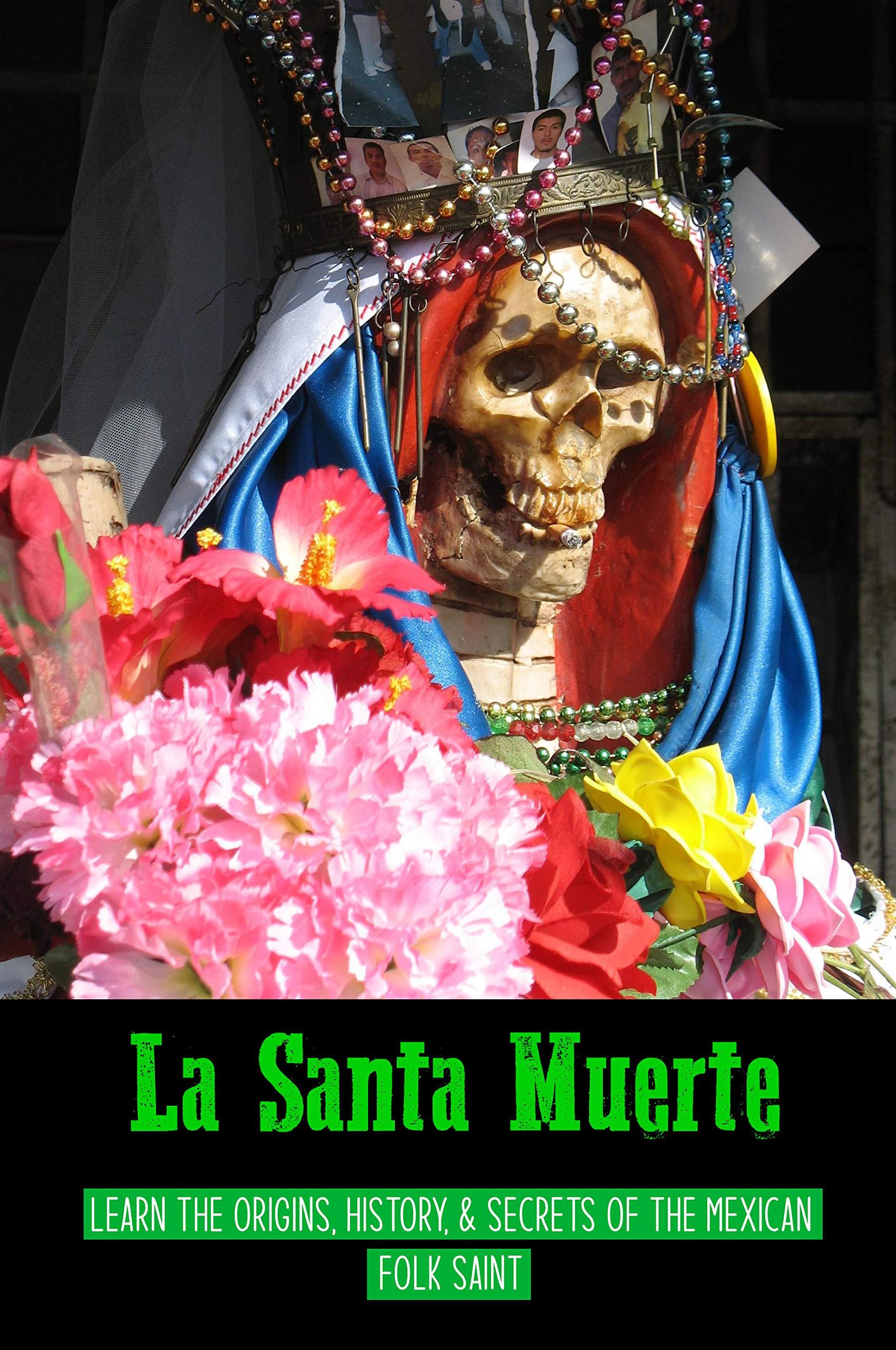 La Santa Muerte: Learn The Origins, History, & Secrets Of The Mexican Folk Saint: Story Of Santa Muerte