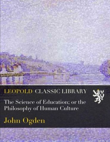 The Science of Education; or the Philosophy of Human Culture