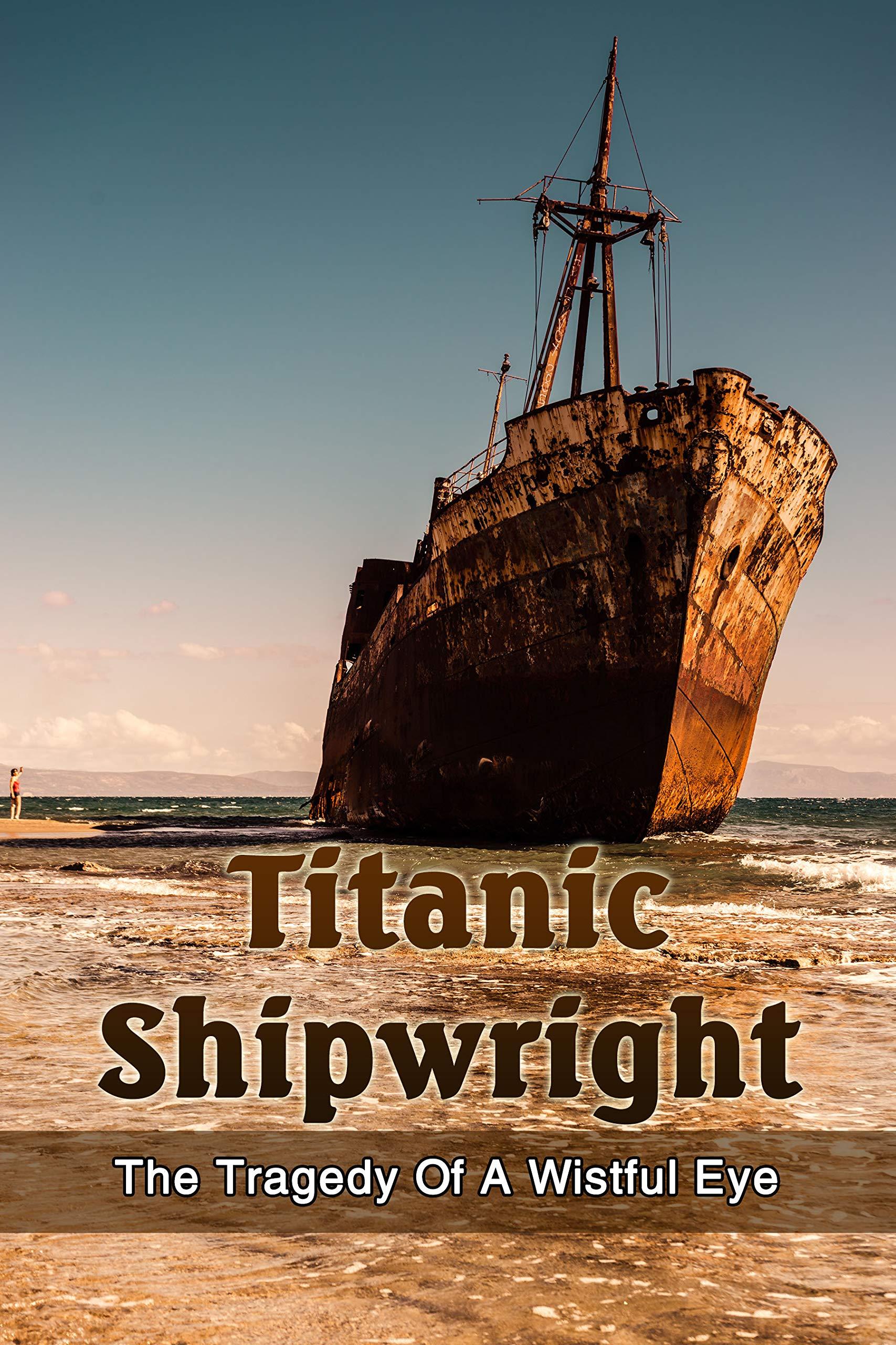 Titanic Shipwright: The Tragedy Of A Wistful Eye: Historical Fiction Novel