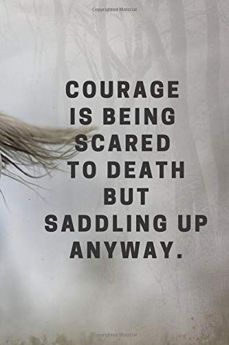 COURAGE IS BEING SCARED TO DEATH BUT SADDLING UP ANYWAY.: Horse Equestrian Horseman Gift Blank Lined Notebook for Lover Rider Cute Idea for Women Men ... lovers Notebook for Horse Lovers - 6 x 9 In