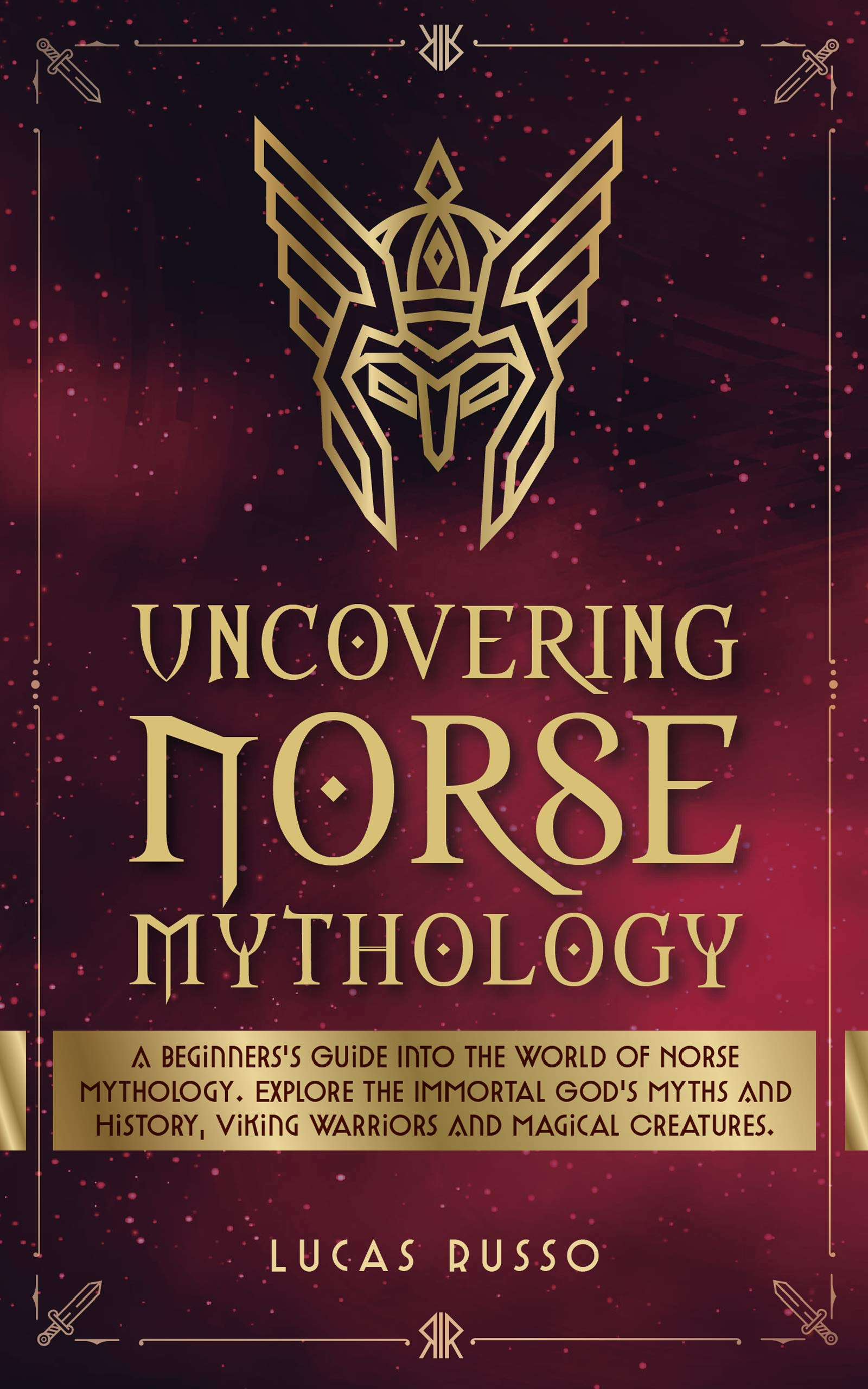 Uncovering Norse Mythology: A Guide Into Norse Gods and Goddesses, Viking Warriors and Magical Creatures