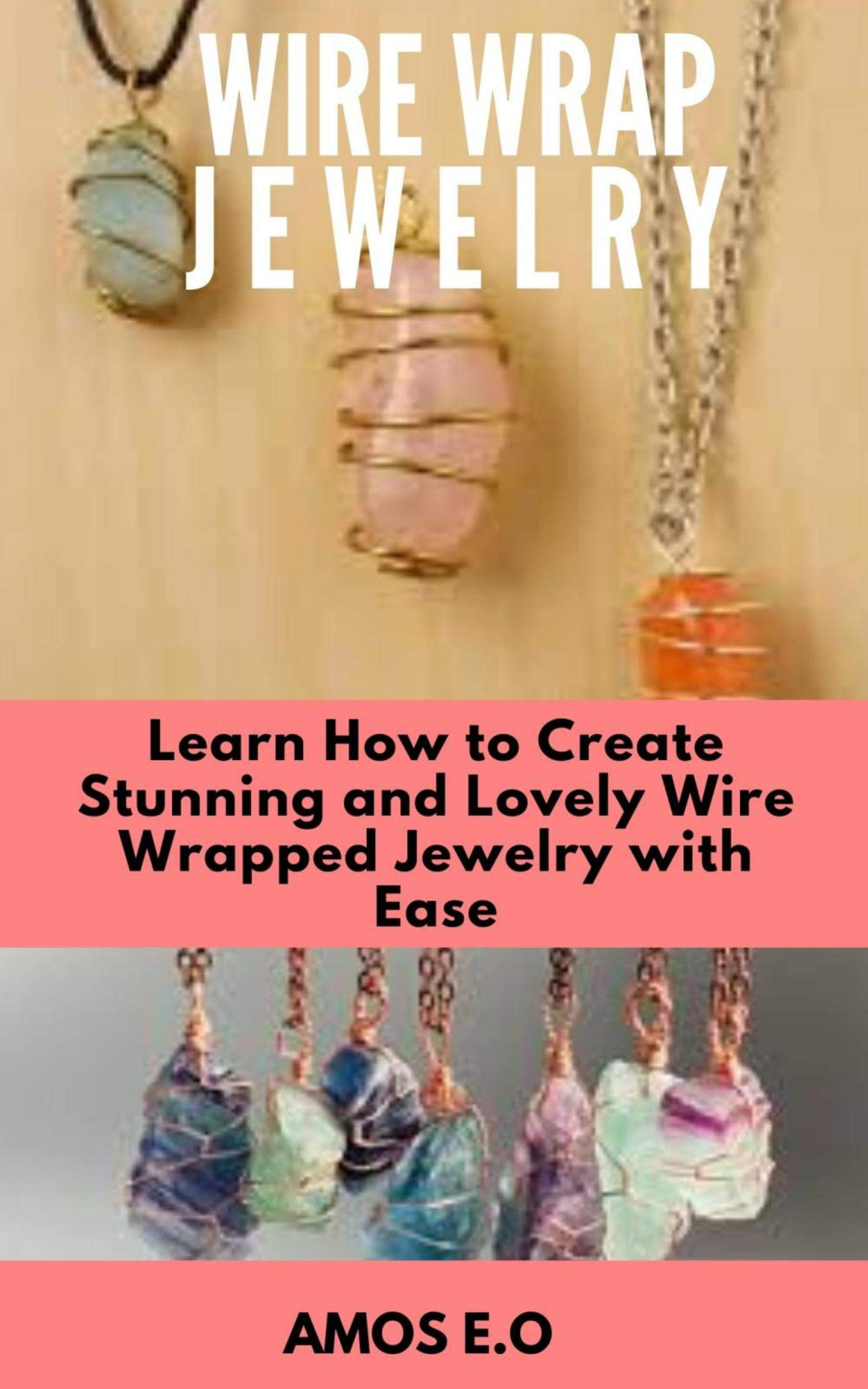 WIRE WRAP JEWELRY : Learn How to Create Stunning and Lovely Wire Wrapped Jewelry with Ease