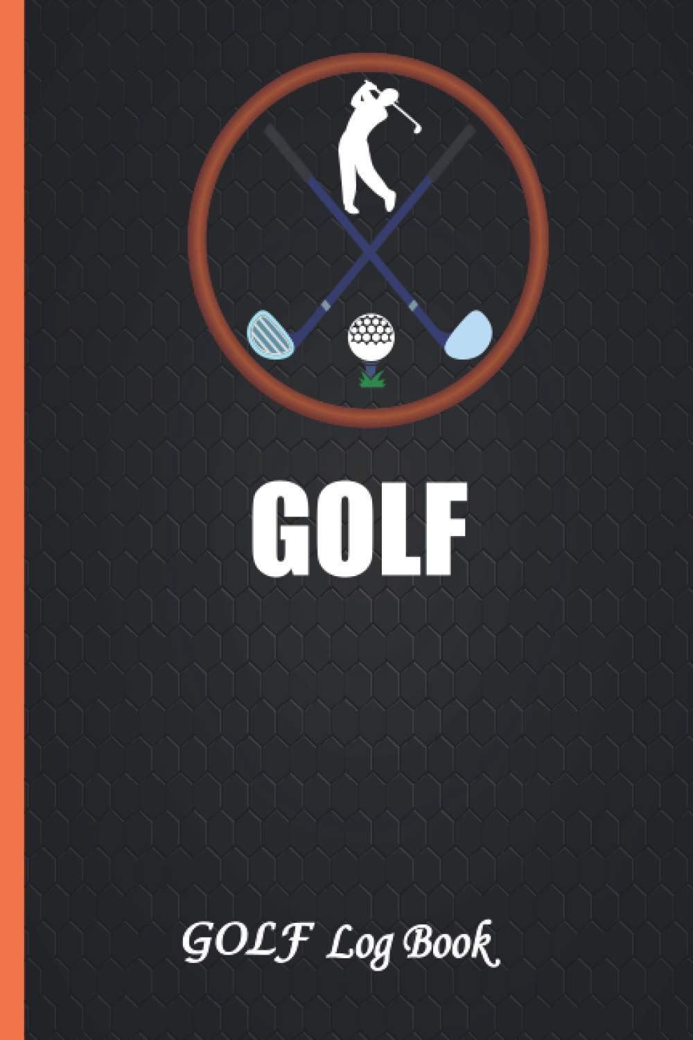Golf Log Book: Golf Score Book, Golf Journal Tracking Your Game, Gifts For Golfers Men and Women